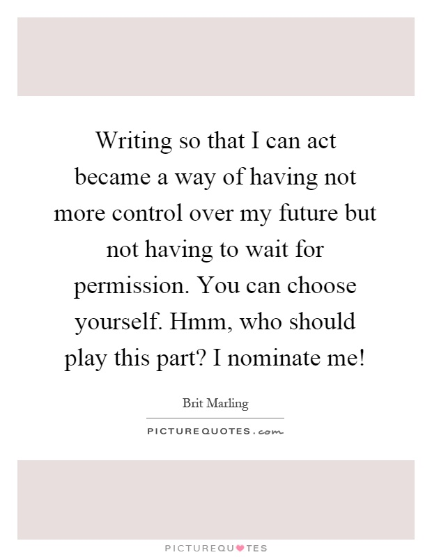 Writing so that I can act became a way of having not more control over my future but not having to wait for permission. You can choose yourself. Hmm, who should play this part? I nominate me! Picture Quote #1