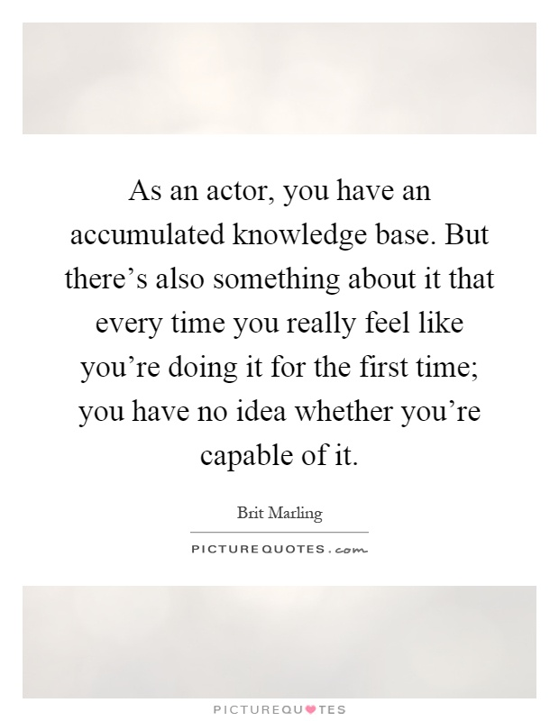 As an actor, you have an accumulated knowledge base. But there's also something about it that every time you really feel like you're doing it for the first time; you have no idea whether you're capable of it Picture Quote #1