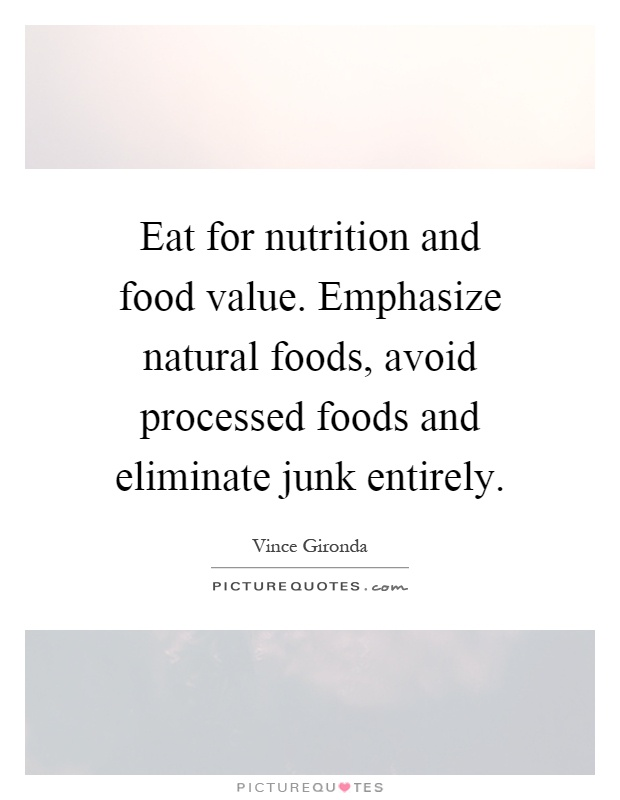 Eat for nutrition and food value. Emphasize natural foods, avoid processed foods and eliminate junk entirely Picture Quote #1