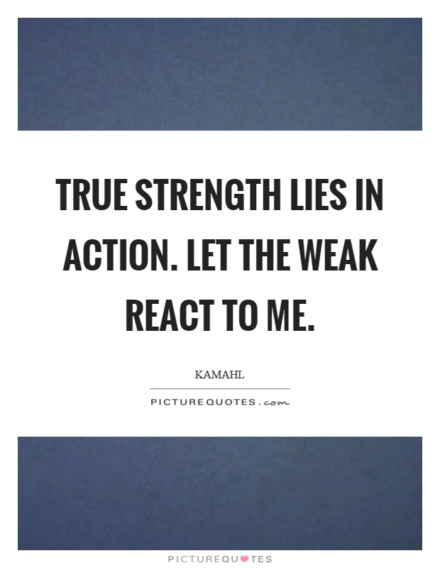 True strength lies in action. Let the weak react to me Picture Quote #1
