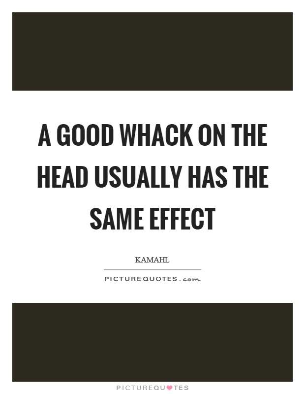 A good whack on the head usually has the same effect Picture Quote #1