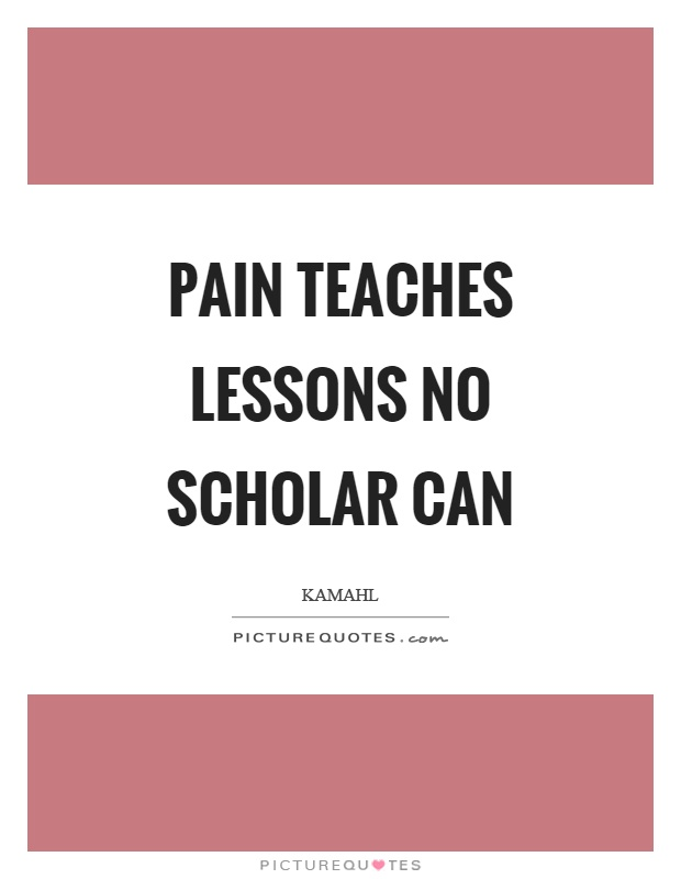 Pain teaches lessons no scholar can Picture Quote #1