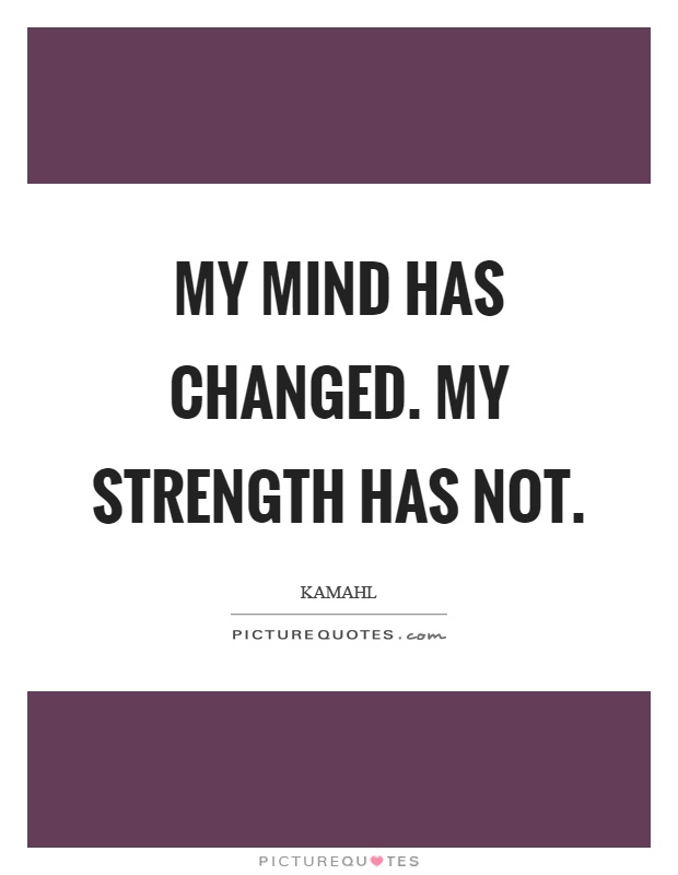 My mind has changed. My strength has not Picture Quote #1