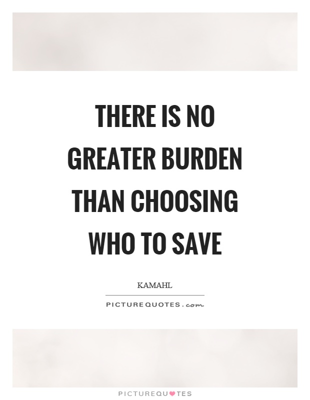There is no greater burden than choosing who to save Picture Quote #1