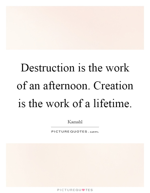 Destruction is the work of an afternoon. Creation is the work of a lifetime Picture Quote #1