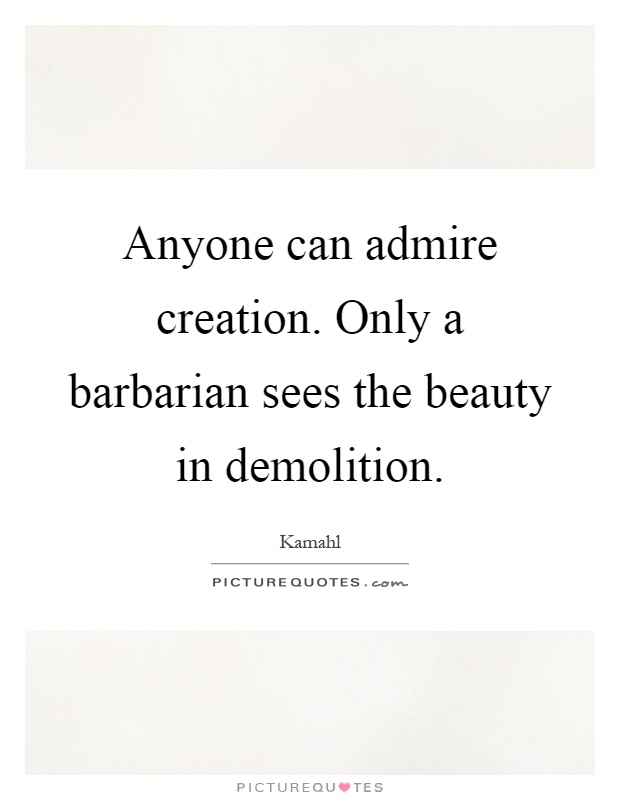 Anyone can admire creation. Only a barbarian sees the beauty in demolition Picture Quote #1