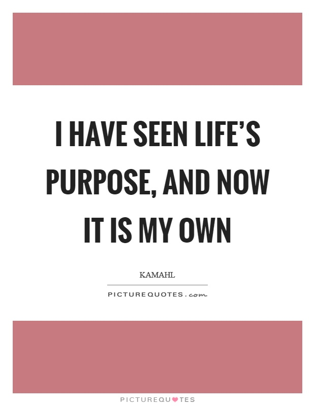 I have seen life's purpose, and now it is my own Picture Quote #1