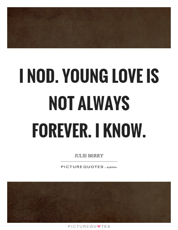 I nod. Young love is not always forever. I know Picture Quote #1