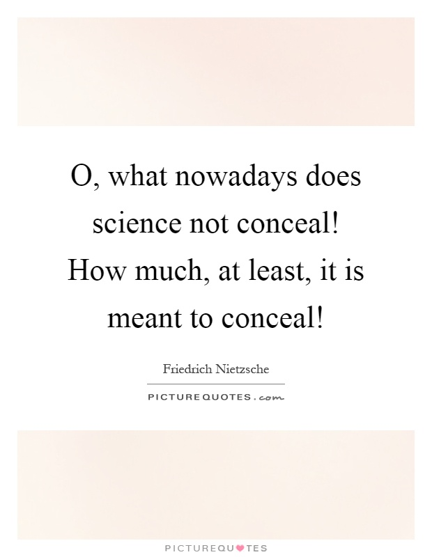 O, what nowadays does science not conceal! How much, at least, it is meant to conceal! Picture Quote #1