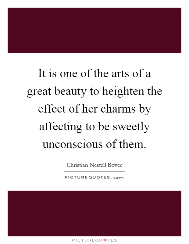 It is one of the arts of a great beauty to heighten the effect of her charms by affecting to be sweetly unconscious of them Picture Quote #1