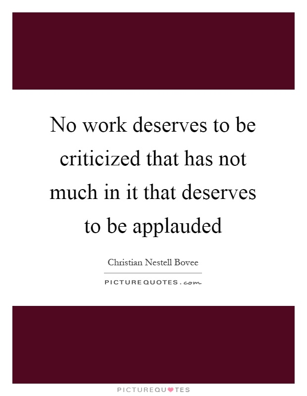 No work deserves to be criticized that has not much in it that deserves to be applauded Picture Quote #1