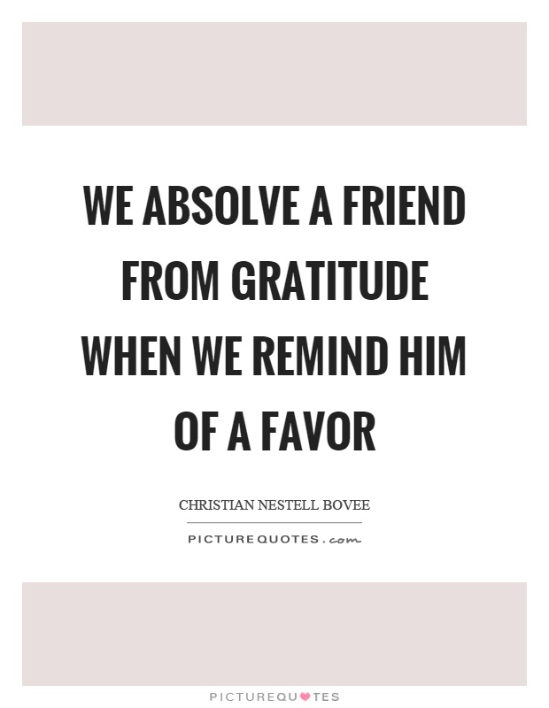We absolve a friend from gratitude when we remind him of a favor Picture Quote #1
