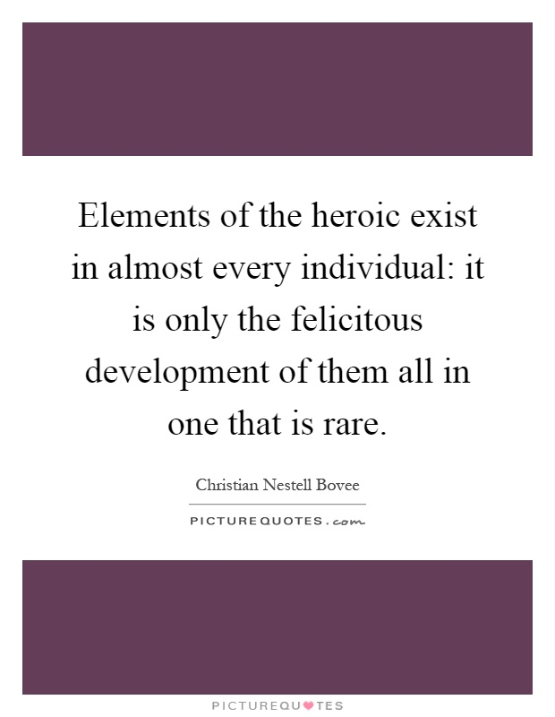 Elements of the heroic exist in almost every individual: it is only the felicitous development of them all in one that is rare Picture Quote #1