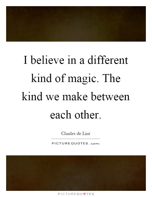 I believe in a different kind of magic. The kind we make between each other Picture Quote #1