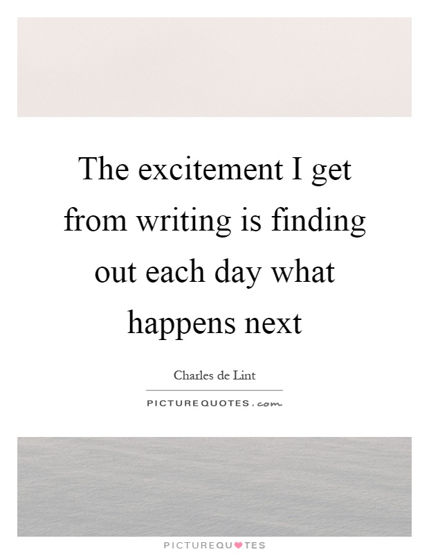 The excitement I get from writing is finding out each day what happens next Picture Quote #1
