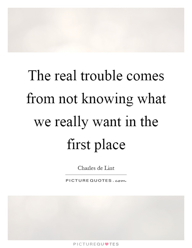 The real trouble comes from not knowing what we really want in the first place Picture Quote #1
