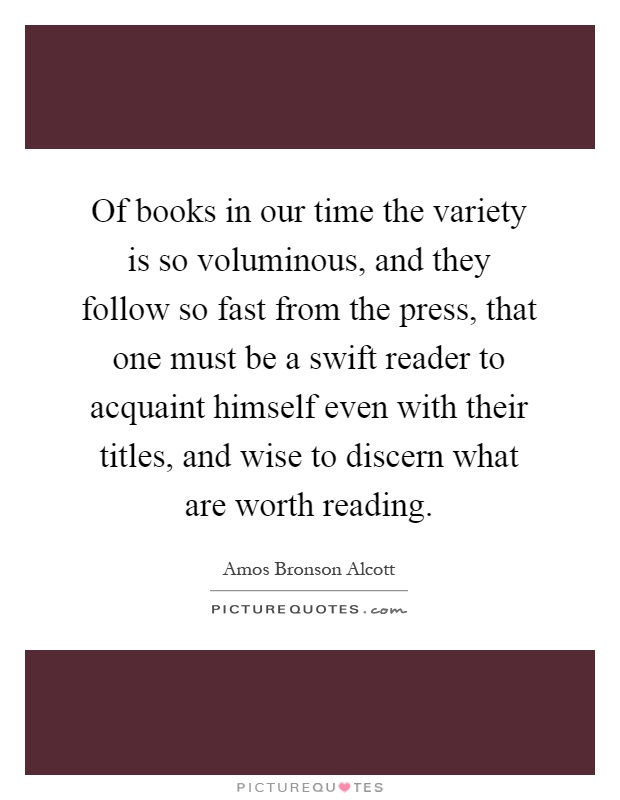 Of books in our time the variety is so voluminous, and they follow so fast from the press, that one must be a swift reader to acquaint himself even with their titles, and wise to discern what are worth reading Picture Quote #1