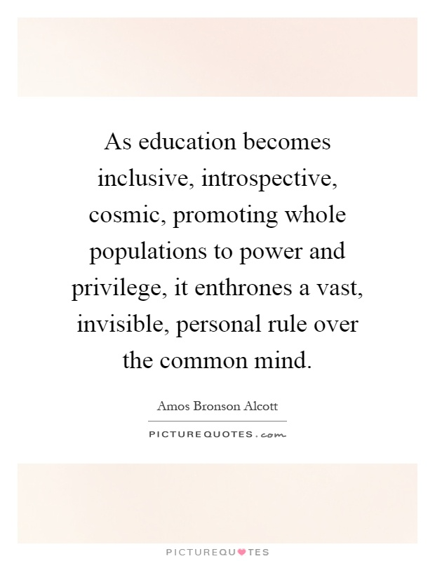 As education becomes inclusive, introspective, cosmic, promoting whole populations to power and privilege, it enthrones a vast, invisible, personal rule over the common mind Picture Quote #1