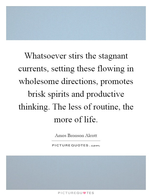Whatsoever stirs the stagnant currents, setting these flowing in wholesome directions, promotes brisk spirits and productive thinking. The less of routine, the more of life Picture Quote #1