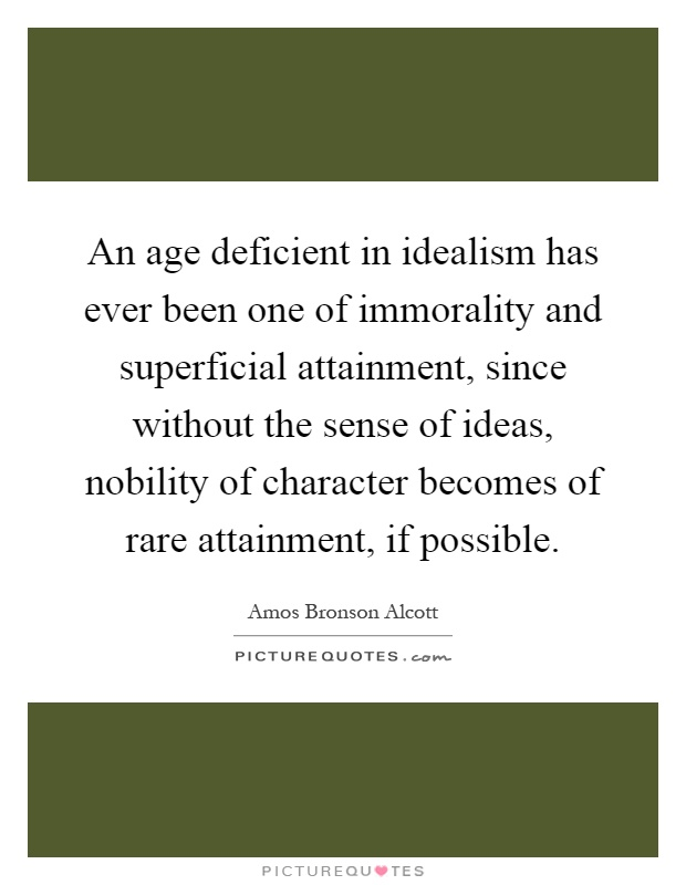 An age deficient in idealism has ever been one of immorality and superficial attainment, since without the sense of ideas, nobility of character becomes of rare attainment, if possible Picture Quote #1