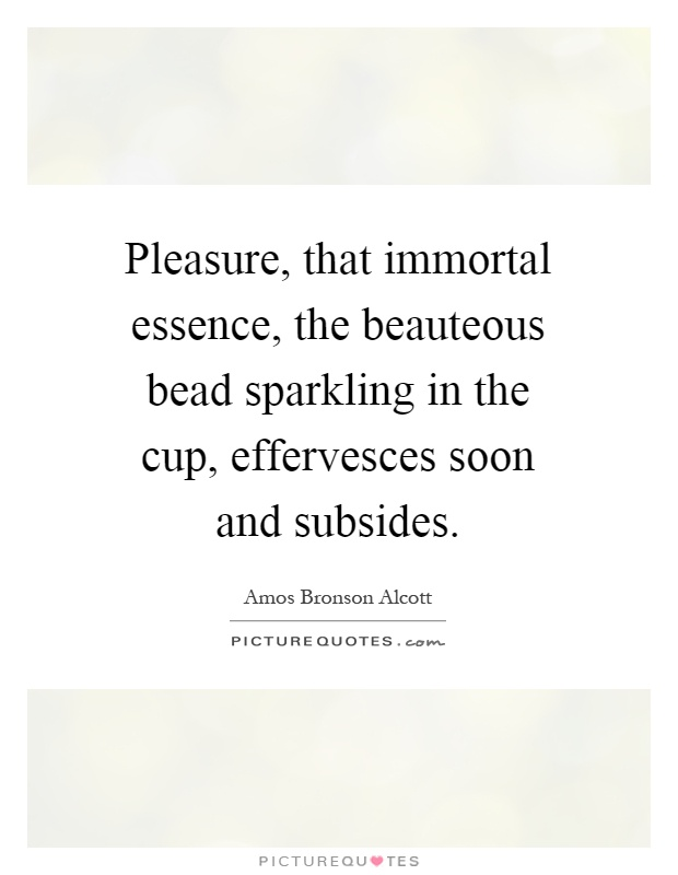 Pleasure, that immortal essence, the beauteous bead sparkling in the cup, effervesces soon and subsides Picture Quote #1