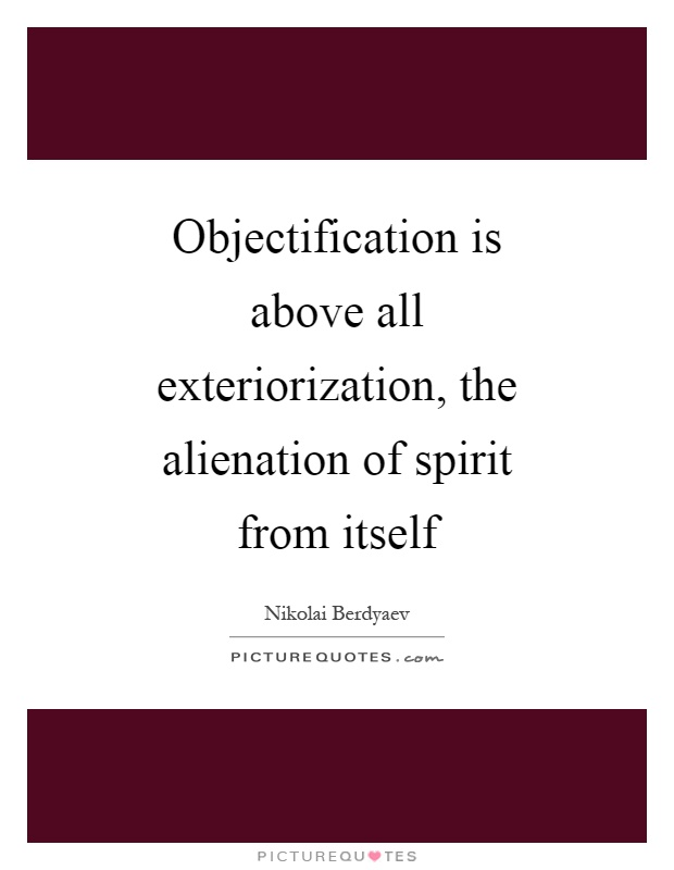 Objectification is above all exteriorization, the alienation of spirit from itself Picture Quote #1