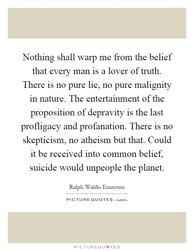 Nothing shall warp me from the belief that every man is a lover of truth. There is no pure lie, no pure malignity in nature. The entertainment of the proposition of depravity is the last profligacy and profanation. There is no skepticism, no atheism but that. Could it be received into common belief, suicide would unpeople the planet Picture Quote #1