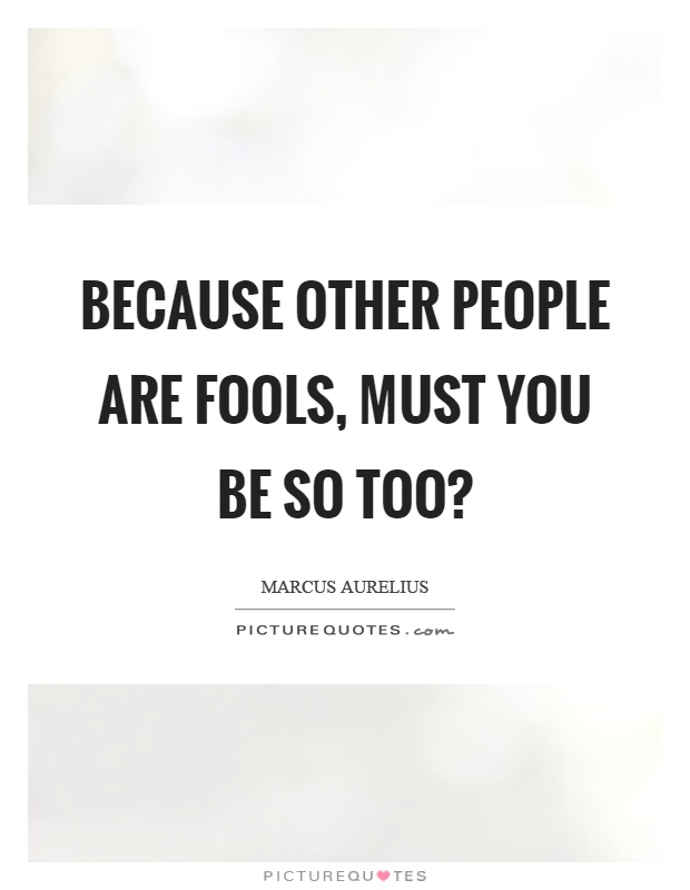 Because other people are fools, must you be so too? Picture Quote #1