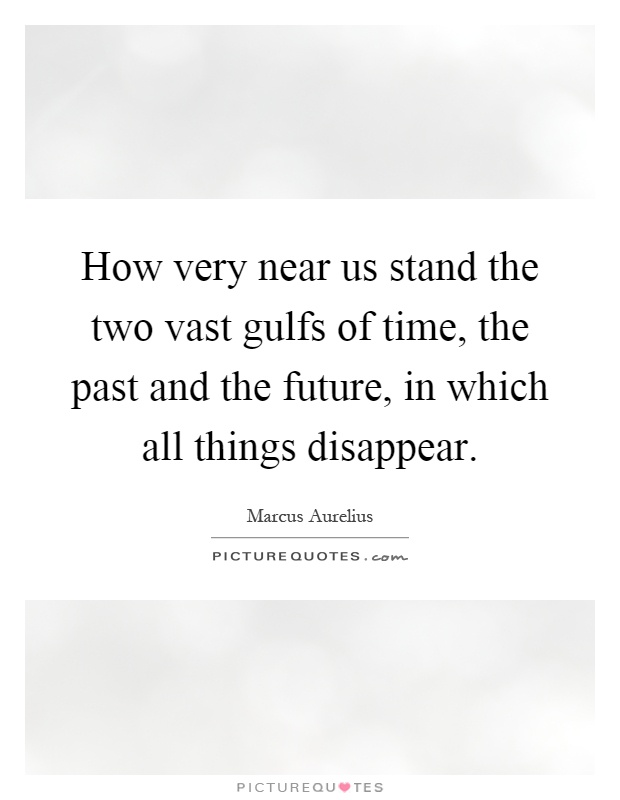 How very near us stand the two vast gulfs of time, the past and the future, in which all things disappear Picture Quote #1