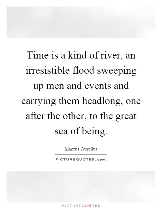 Time is a kind of river, an irresistible flood sweeping up men and events and carrying them headlong, one after the other, to the great sea of being Picture Quote #1