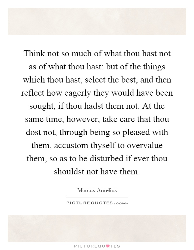Think not so much of what thou hast not as of what thou hast: but of the things which thou hast, select the best, and then reflect how eagerly they would have been sought, if thou hadst them not. At the same time, however, take care that thou dost not, through being so pleased with them, accustom thyself to overvalue them, so as to be disturbed if ever thou shouldst not have them Picture Quote #1