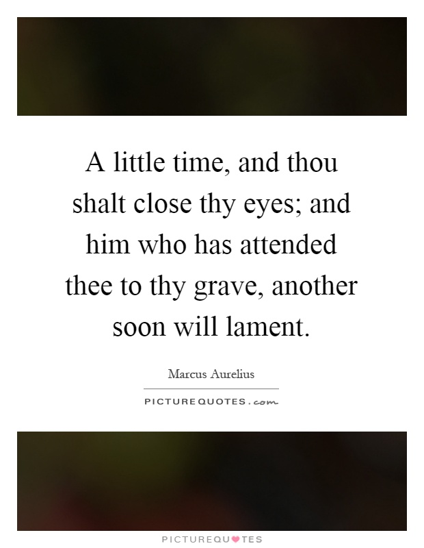 A little time, and thou shalt close thy eyes; and him who has attended thee to thy grave, another soon will lament Picture Quote #1