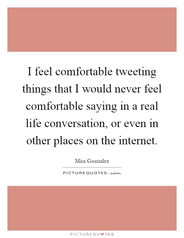 I feel comfortable tweeting things that I would never feel comfortable saying in a real life conversation, or even in other places on the internet Picture Quote #1