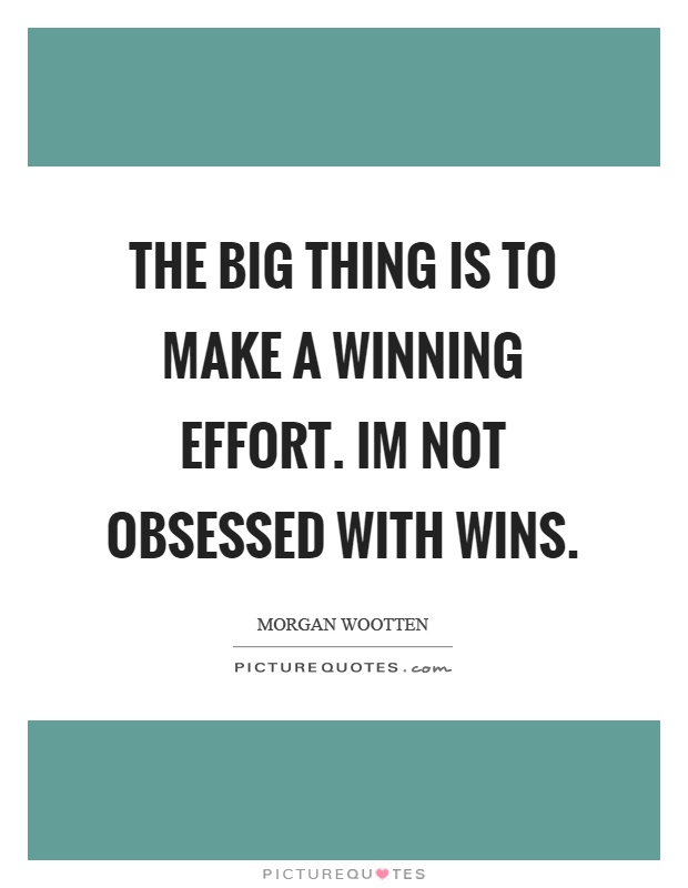 The big thing is to make a winning effort. Im not obsessed with wins Picture Quote #1