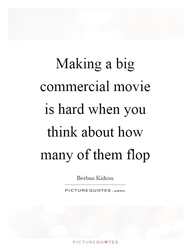 Making a big commercial movie is hard when you think about how many of them flop Picture Quote #1