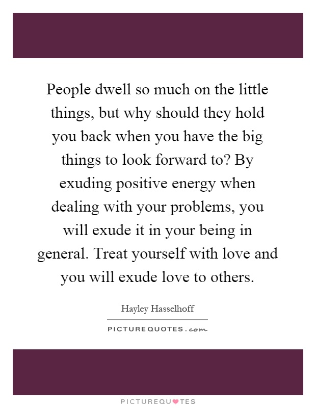 People dwell so much on the little things, but why should they hold you back when you have the big things to look forward to? By exuding positive energy when dealing with your problems, you will exude it in your being in general. Treat yourself with love and you will exude love to others Picture Quote #1