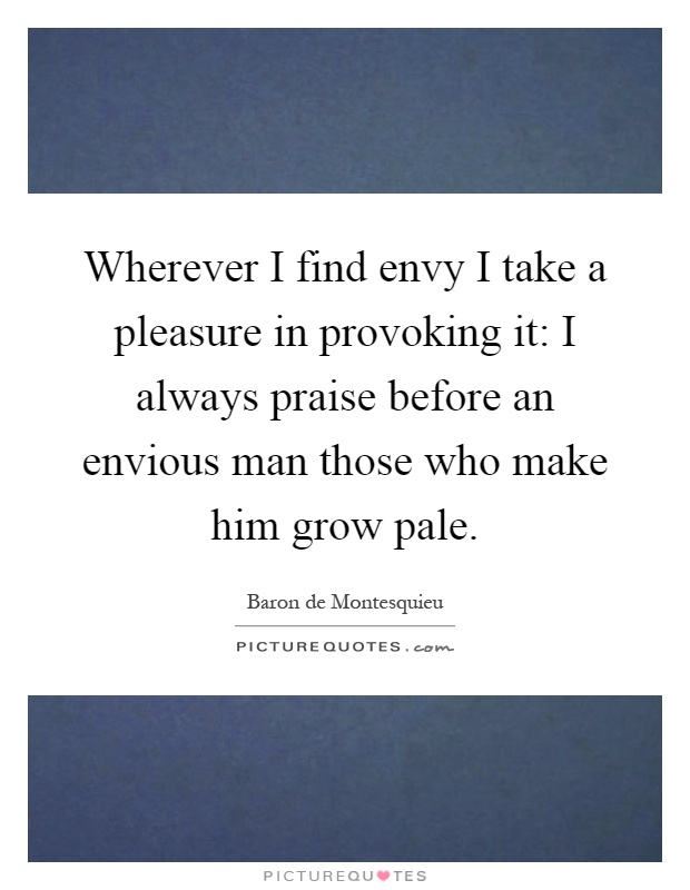Wherever I find envy I take a pleasure in provoking it: I always praise before an envious man those who make him grow pale Picture Quote #1