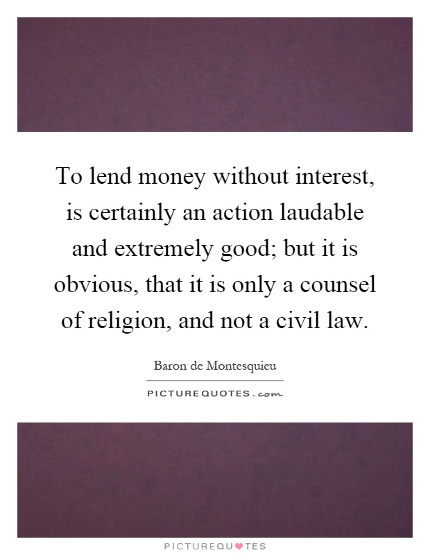 To lend money without interest, is certainly an action laudable and extremely good; but it is obvious, that it is only a counsel of religion, and not a civil law Picture Quote #1