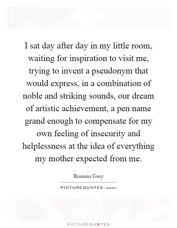 I sat day after day in my little room, waiting for inspiration to visit me, trying to invent a pseudonym that would express, in a combination of noble and striking sounds, our dream of artistic achievement, a pen name grand enough to compensate for my own feeling of insecurity and helplessness at the idea of everything my mother expected from me Picture Quote #1