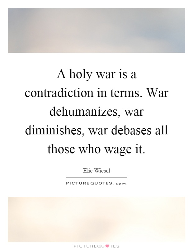 A holy war is a contradiction in terms. War dehumanizes, war diminishes, war debases all those who wage it Picture Quote #1