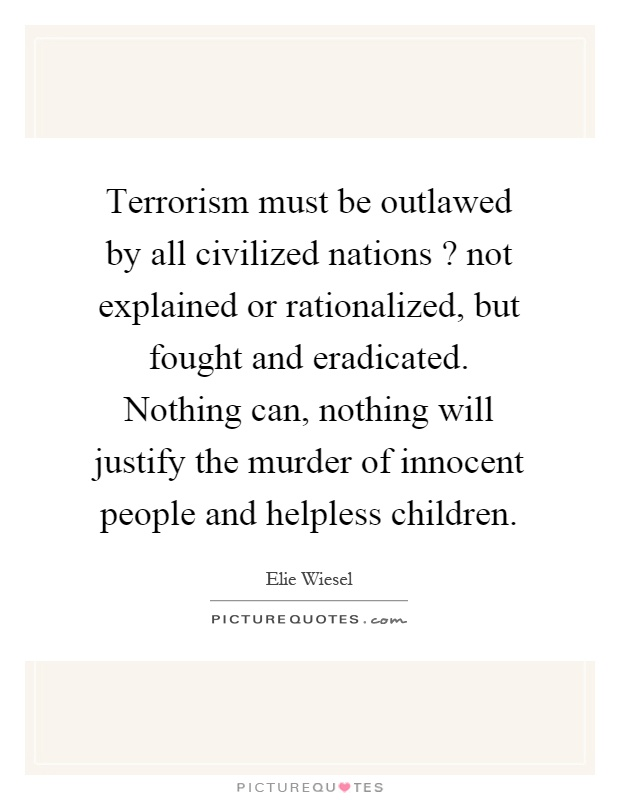 Terrorism must be outlawed by all civilized nations? not explained or rationalized, but fought and eradicated. Nothing can, nothing will justify the murder of innocent people and helpless children Picture Quote #1