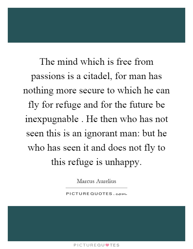 The mind which is free from passions is a citadel, for man has nothing more secure to which he can fly for refuge and for the future be inexpugnable. He then who has not seen this is an ignorant man: but he who has seen it and does not fly to this refuge is unhappy Picture Quote #1