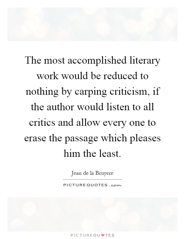 The most accomplished literary work would be reduced to nothing by carping criticism, if the author would listen to all critics and allow every one to erase the passage which pleases him the least Picture Quote #1