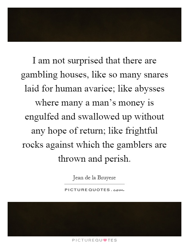 I am not surprised that there are gambling houses, like so many snares laid for human avarice; like abysses where many a man's money is engulfed and swallowed up without any hope of return; like frightful rocks against which the gamblers are thrown and perish Picture Quote #1