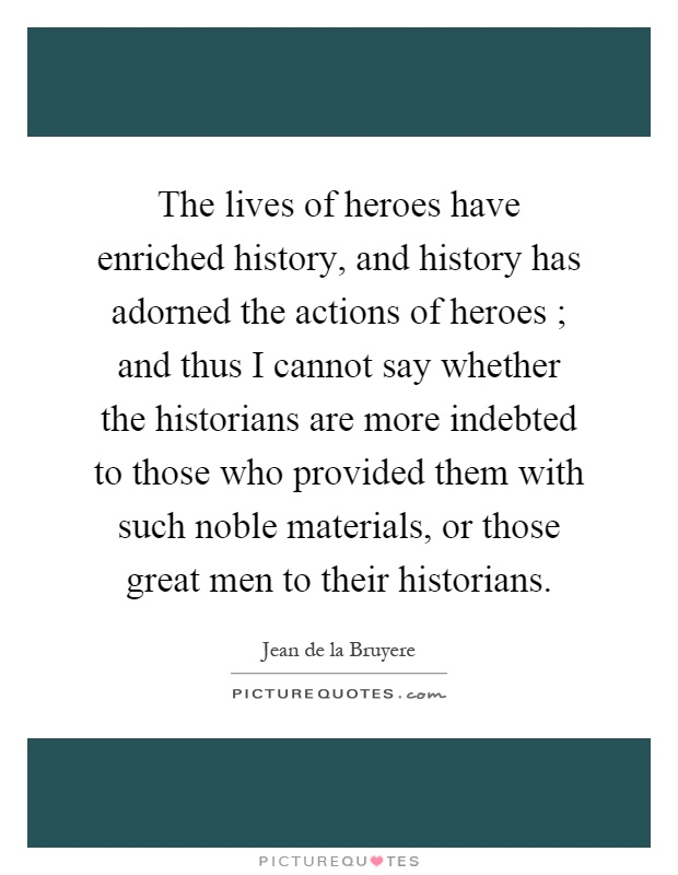 The lives of heroes have enriched history, and history has adorned the actions of heroes ; and thus I cannot say whether the historians are more indebted to those who provided them with such noble materials, or those great men to their historians Picture Quote #1