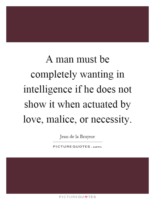 A man must be completely wanting in intelligence if he does not show it when actuated by love, malice, or necessity Picture Quote #1