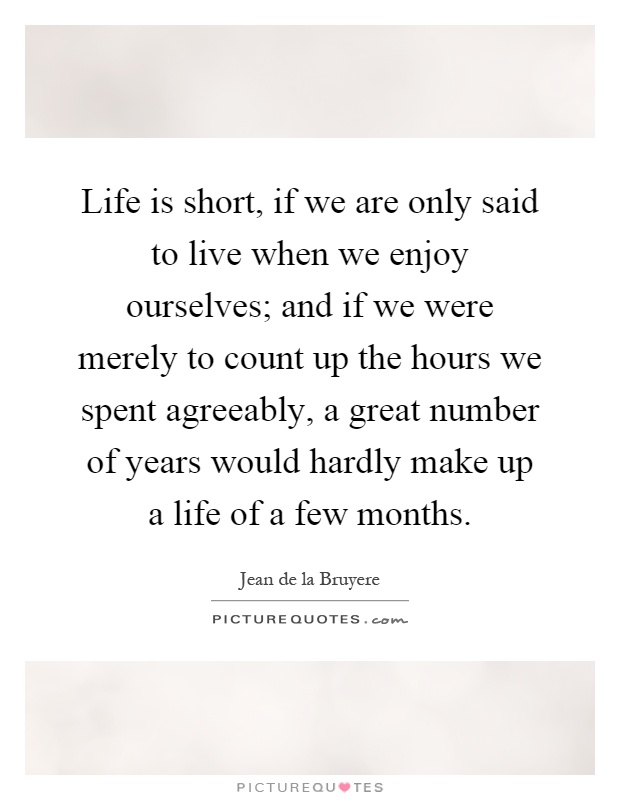 Life is short, if we are only said to live when we enjoy ourselves; and if we were merely to count up the hours we spent agreeably, a great number of years would hardly make up a life of a few months Picture Quote #1