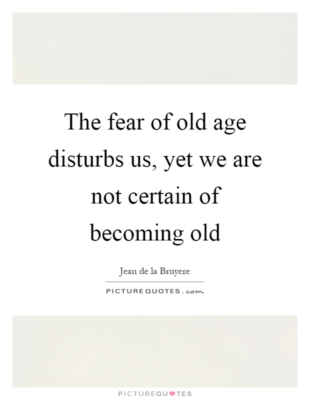 The fear of old age disturbs us, yet we are not certain of becoming old Picture Quote #1