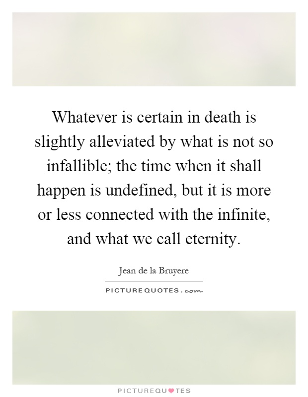 Whatever is certain in death is slightly alleviated by what is not so infallible; the time when it shall happen is undefined, but it is more or less connected with the infinite, and what we call eternity Picture Quote #1