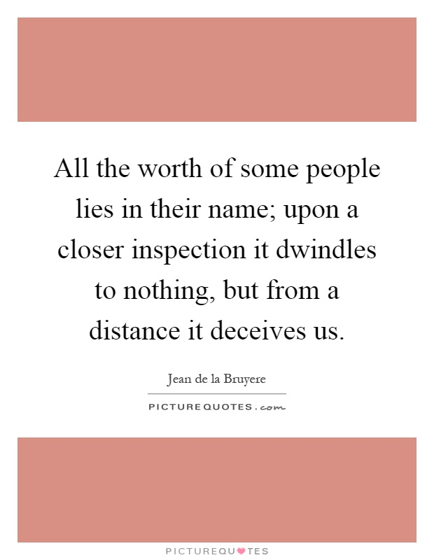 All the worth of some people lies in their name; upon a closer inspection it dwindles to nothing, but from a distance it deceives us Picture Quote #1